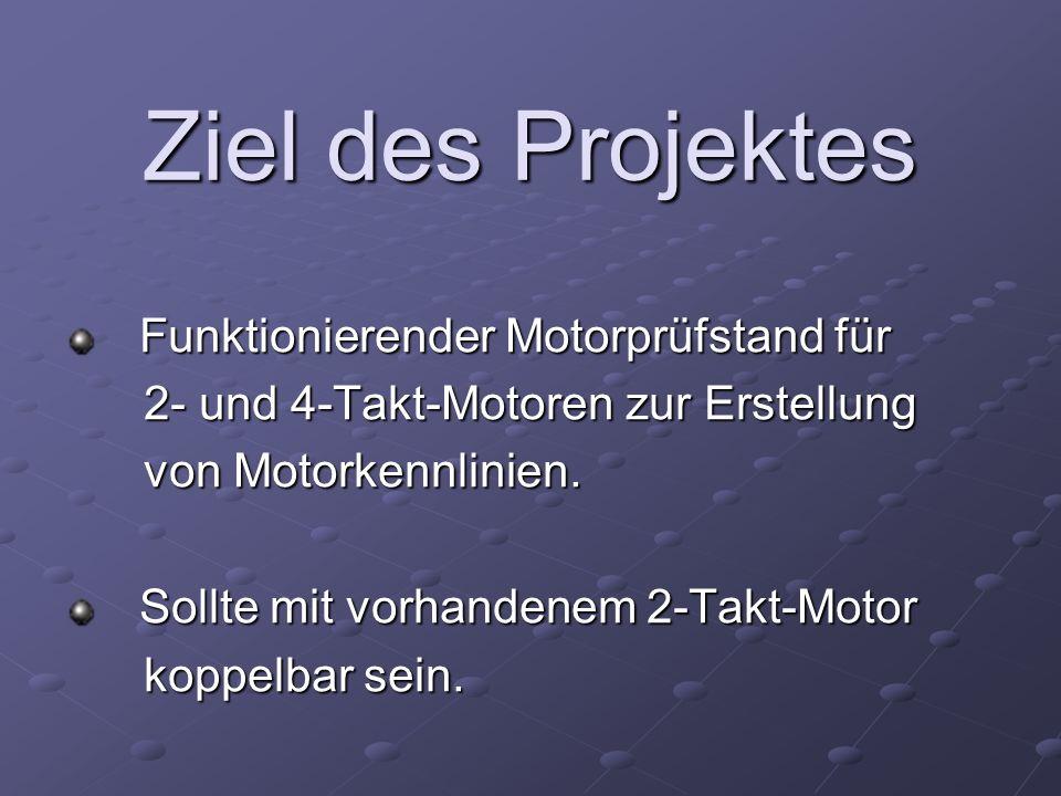 Ziel des Projektes Funktionierender Motorprüfstand für Funktionierender Motorprüfstand für 2- und 4-Takt-Motoren zur Erstellung 2- und 4-Takt-Motoren