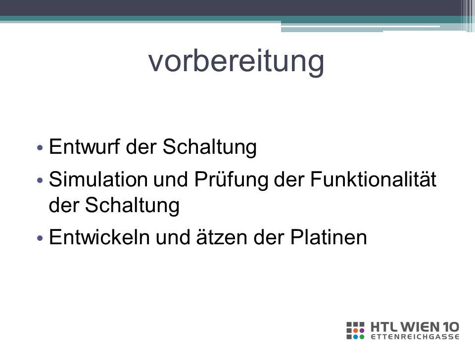vorbereitung Entwurf der Schaltung Simulation und Prüfung der Funktionalität der Schaltung Entwickeln und ätzen der Platinen