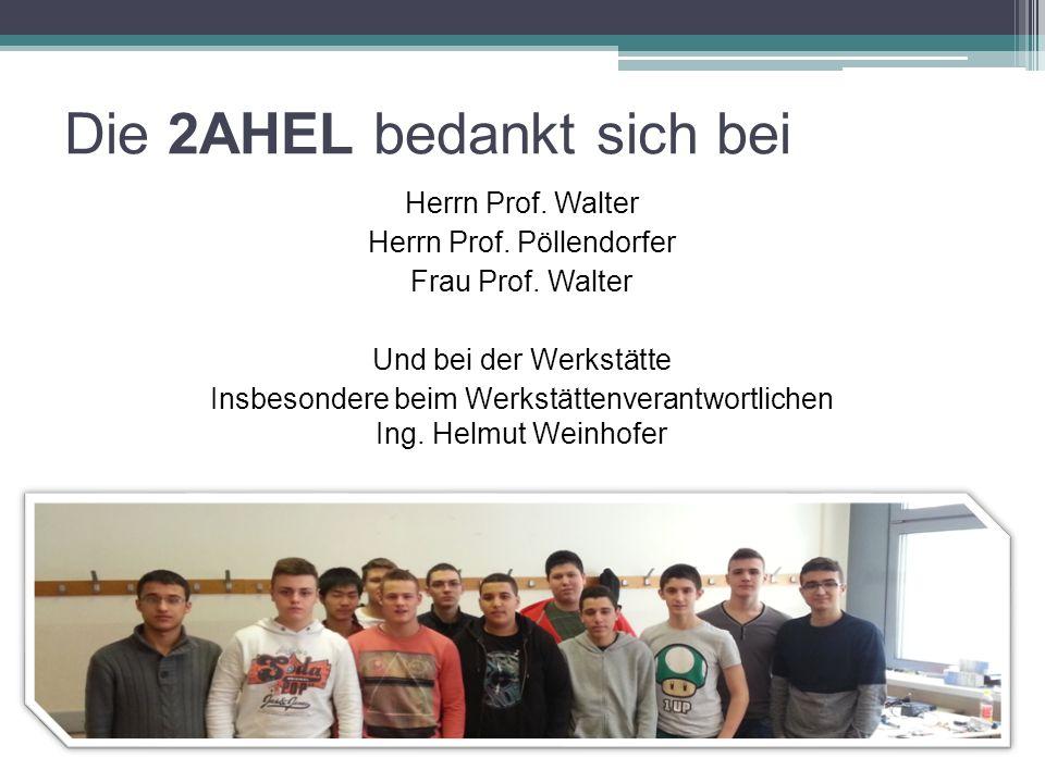Die 2AHEL bedankt sich bei Herrn Prof. Walter Herrn Prof. Pöllendorfer Frau Prof. Walter Und bei der Werkstätte Insbesondere beim Werkstättenverantwor