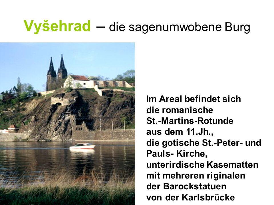 Vyšehrad – die sagenumwobene Burg Im Areal befindet sich die romanische St.-Martins-Rotunde aus dem 11.Jh., die gotische St.-Peter- und Pauls- Kirche, unterirdische Kasematten mit mehreren riginalen der Barockstatuen von der Karlsbrücke