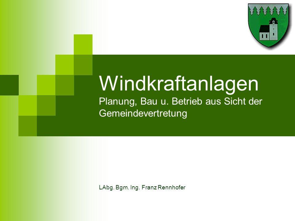 Windkraftanlagen Planung, Bau u. Betrieb aus Sicht der Gemeindevertretung LAbg. Bgm. Ing. Franz Rennhofer