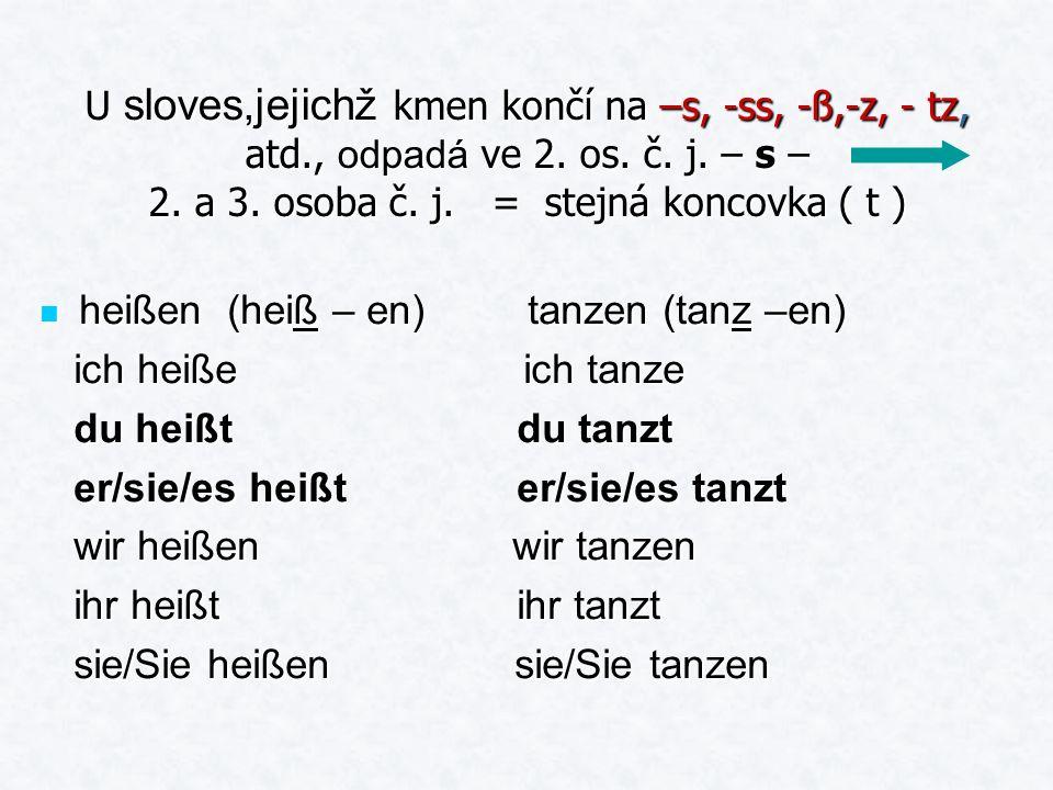 U sloves,jejichž kmen končí na –s, -ss, -ß,-z, - tz, atd., odpadá ve 2. os. č. j. – s – 2. a 3. osoba č. j. = stejná koncovka ( t ) heißen (heiß – en)