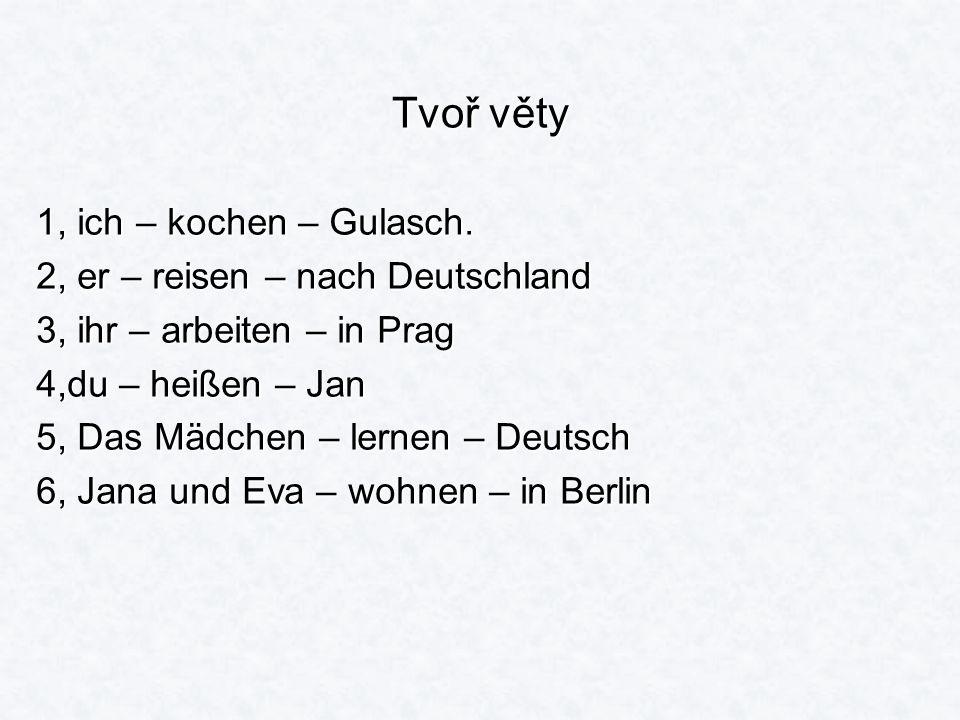 Tvoř věty 1, ich – kochen – Gulasch. 2, er – reisen – nach Deutschland 3, ihr – arbeiten – in Prag 4,du – heißen – Jan 5, Das Mädchen – lernen – Deuts