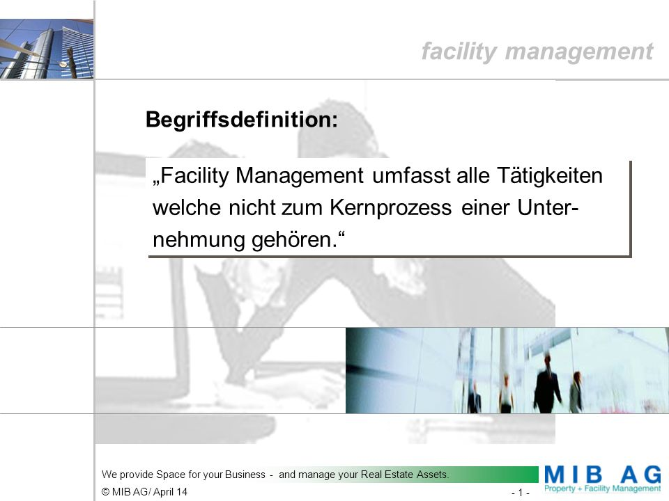 - 1 - © MIB AG/ April 14 We provide Space for your Business - and manage your Real Estate Assets. facility management Begriffsdefinition: Facility Man