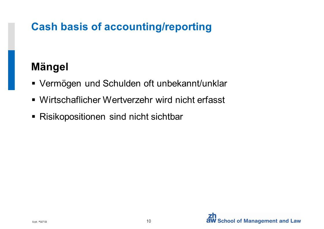 9.ppt, FS07/08 10 Cash basis of accounting/reporting Mängel Vermögen und Schulden oft unbekannt/unklar Wirtschaflicher Wertverzehr wird nicht erfasst