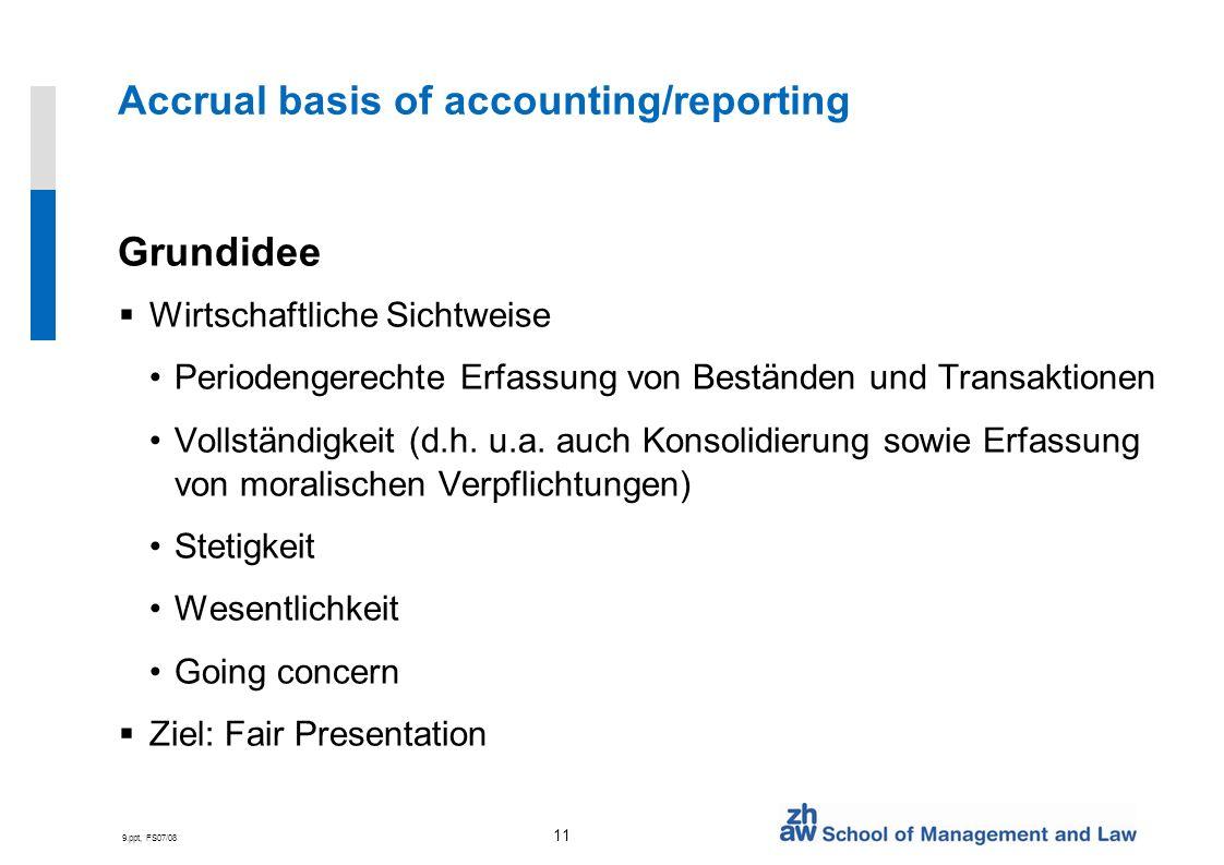 9.ppt, FS07/08 11 Accrual basis of accounting/reporting Grundidee Wirtschaftliche Sichtweise Periodengerechte Erfassung von Beständen und Transaktione
