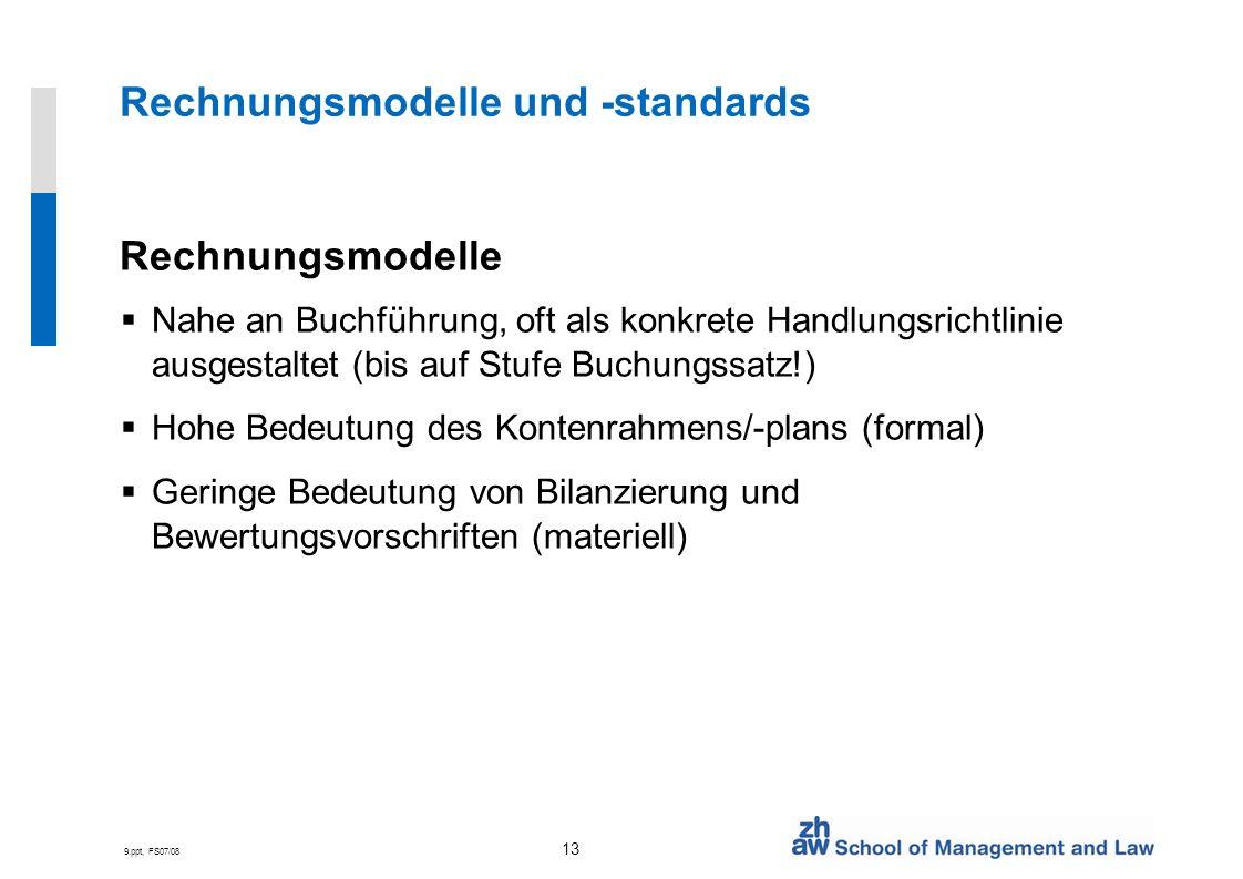 9.ppt, FS07/08 13 Rechnungsmodelle und -standards Rechnungsmodelle Nahe an Buchführung, oft als konkrete Handlungsrichtlinie ausgestaltet (bis auf Stu