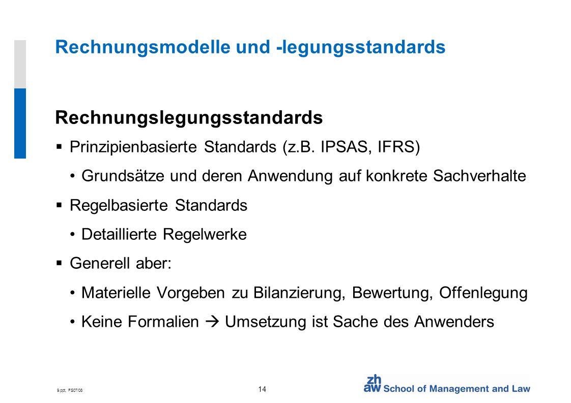 9.ppt, FS07/08 14 Rechnungsmodelle und -legungsstandards Rechnungslegungsstandards Prinzipienbasierte Standards (z.B. IPSAS, IFRS) Grundsätze und dere
