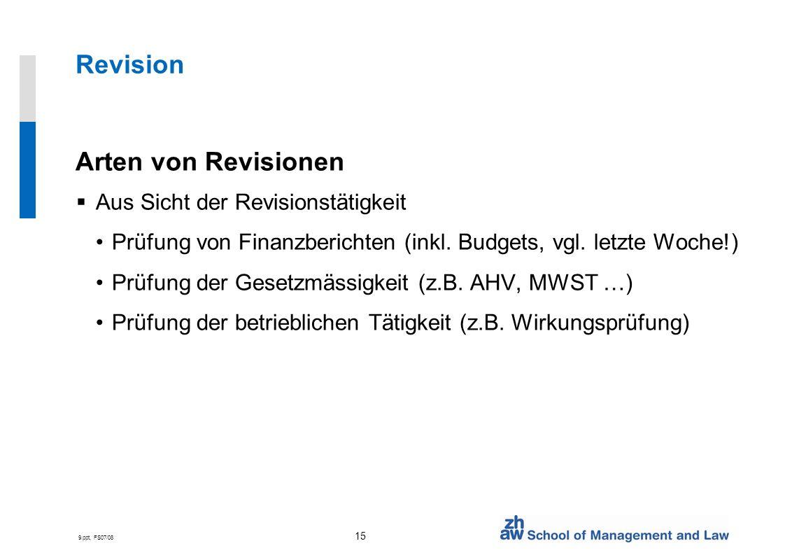 9.ppt, FS07/08 15 Revision Arten von Revisionen Aus Sicht der Revisionstätigkeit Prüfung von Finanzberichten (inkl. Budgets, vgl. letzte Woche!) Prüfu