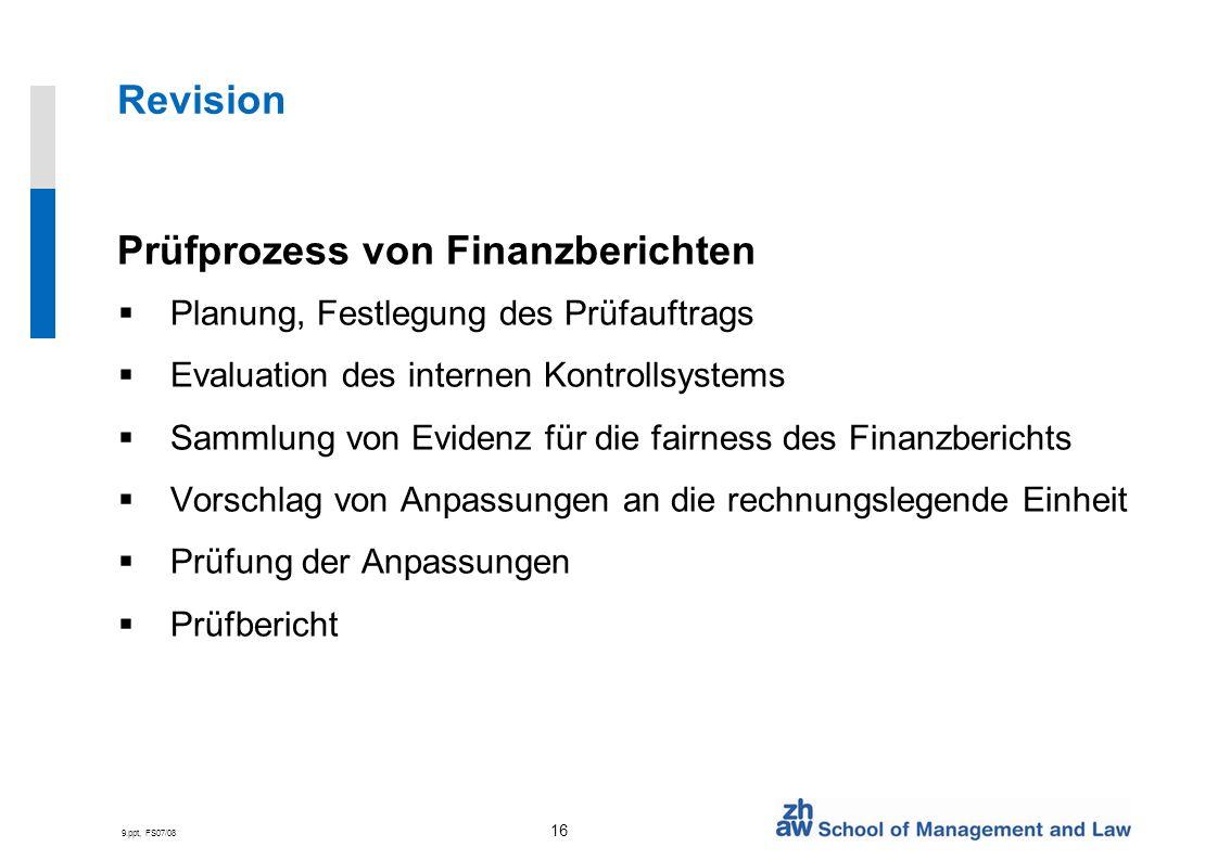 9.ppt, FS07/08 16 Revision Prüfprozess von Finanzberichten Planung, Festlegung des Prüfauftrags Evaluation des internen Kontrollsystems Sammlung von E