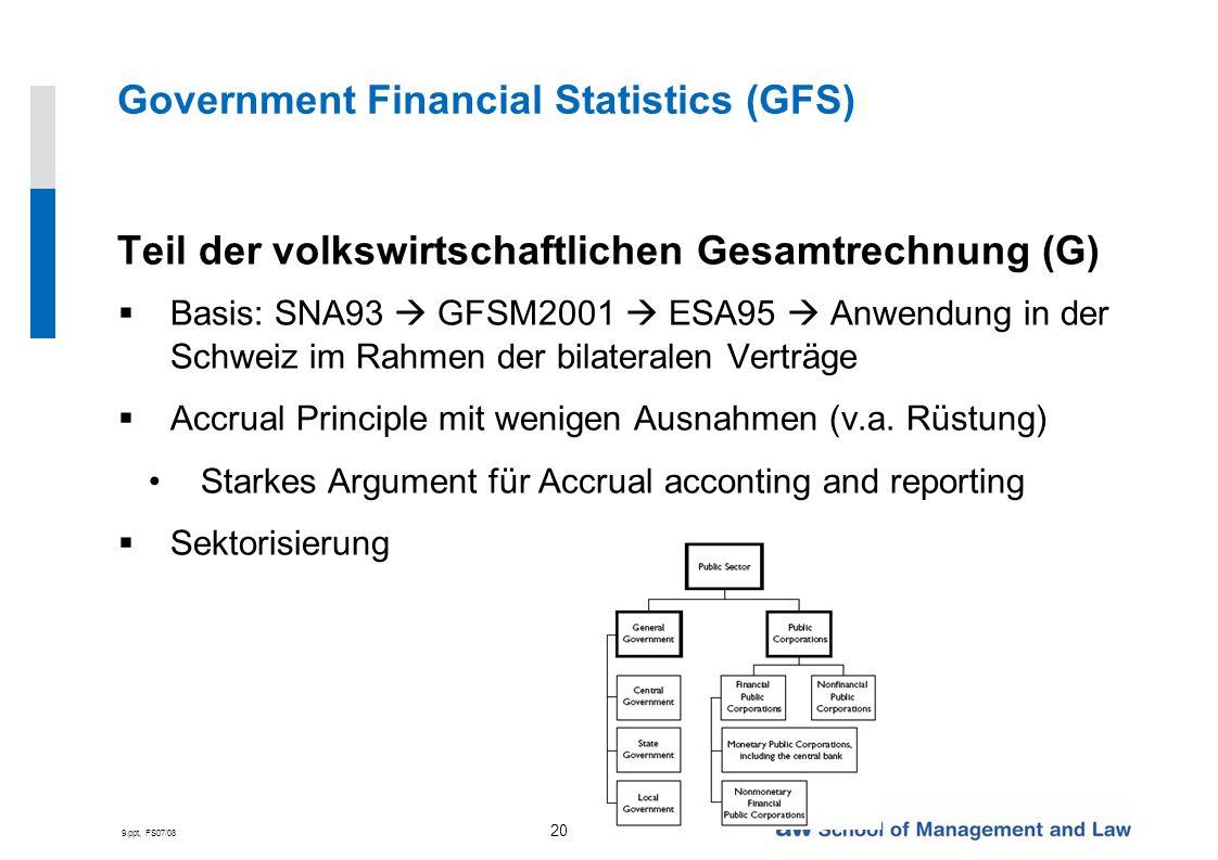 9.ppt, FS07/08 20 Government Financial Statistics (GFS) Teil der volkswirtschaftlichen Gesamtrechnung (G) Basis: SNA93 GFSM2001 ESA95 Anwendung in der