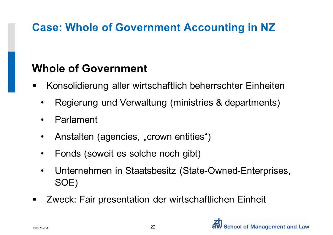 9.ppt, FS07/08 22 Case: Whole of Government Accounting in NZ Whole of Government Konsolidierung aller wirtschaftlich beherrschter Einheiten Regierung