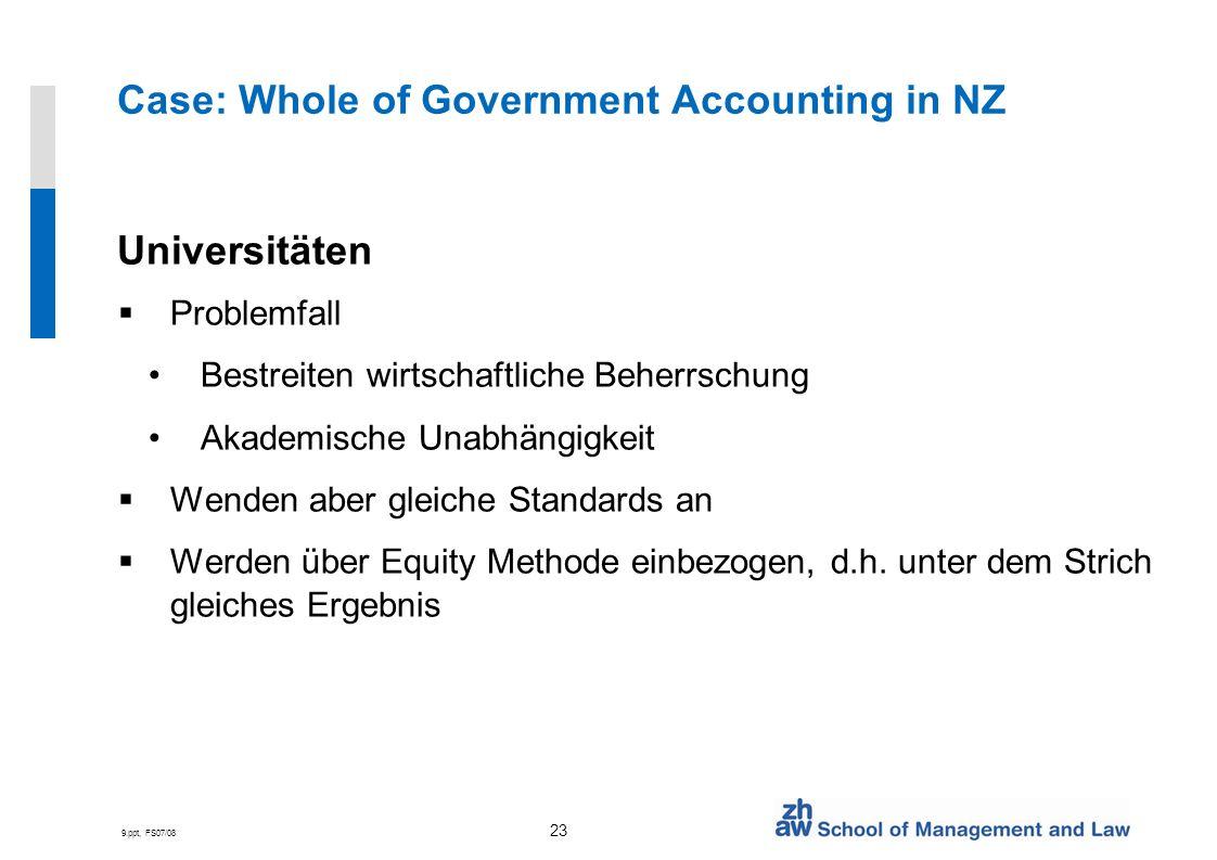 9.ppt, FS07/08 23 Case: Whole of Government Accounting in NZ Universitäten Problemfall Bestreiten wirtschaftliche Beherrschung Akademische Unabhängigk