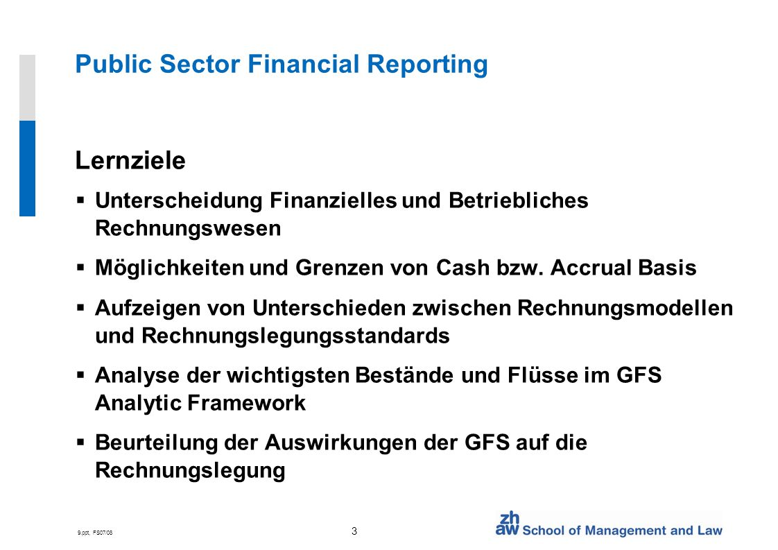 9.ppt, FS07/08 4 Public Sector Financial Reporting Glossar Accountability Accounting models Accounting principles Accounting standards Accrual basis of accounting Auditing Cash basis of accounting Chart of accounts Government Financial Statistics Independence of audit Reasonable assurance Stewardship