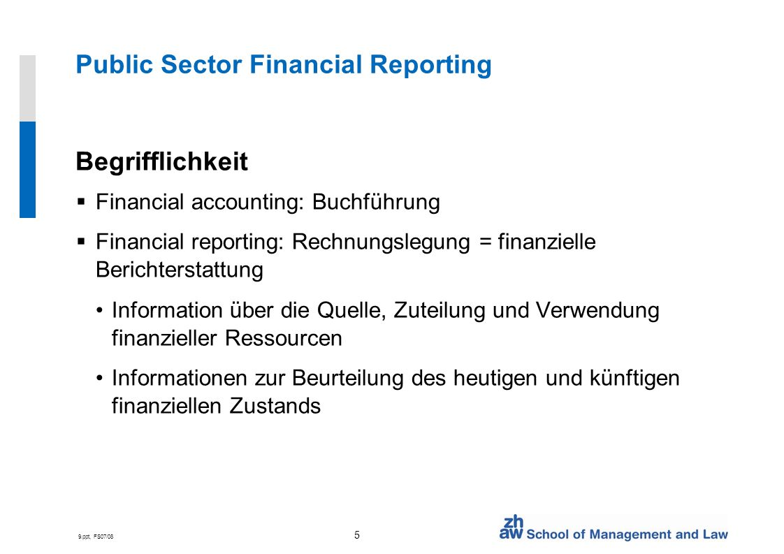 9.ppt, FS07/08 5 Public Sector Financial Reporting Begrifflichkeit Financial accounting: Buchführung Financial reporting: Rechnungslegung = finanziell