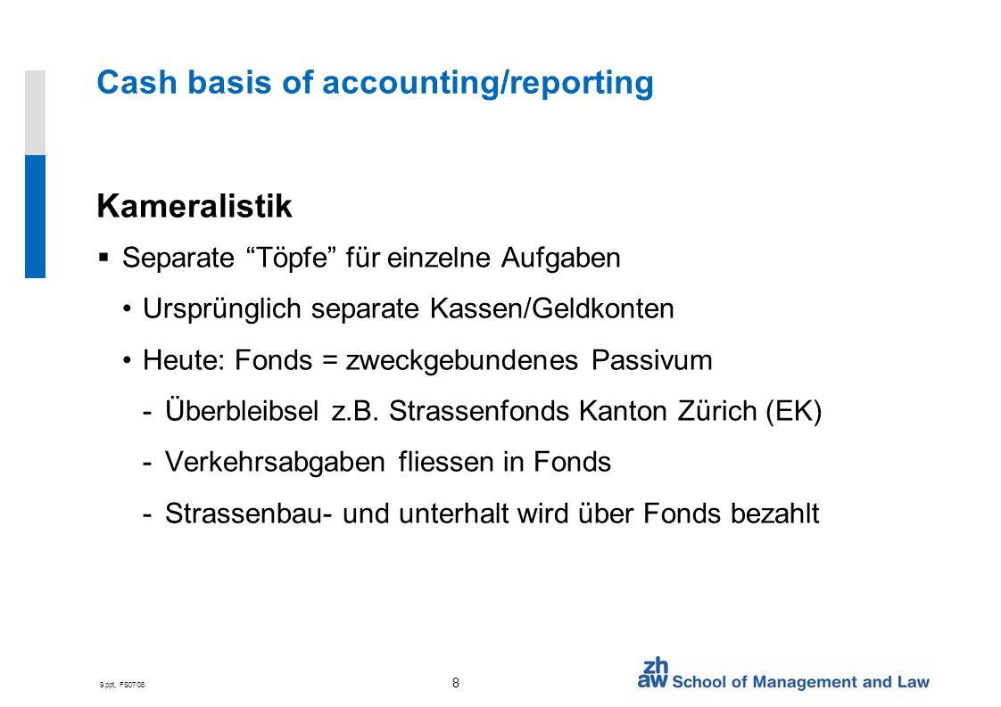 9.ppt, FS07/08 8 Cash basis of accounting/reporting Kameralistik Separate Töpfe für einzelne Aufgaben Ursprünglich separate Kassen/Geldkonten Heute: F