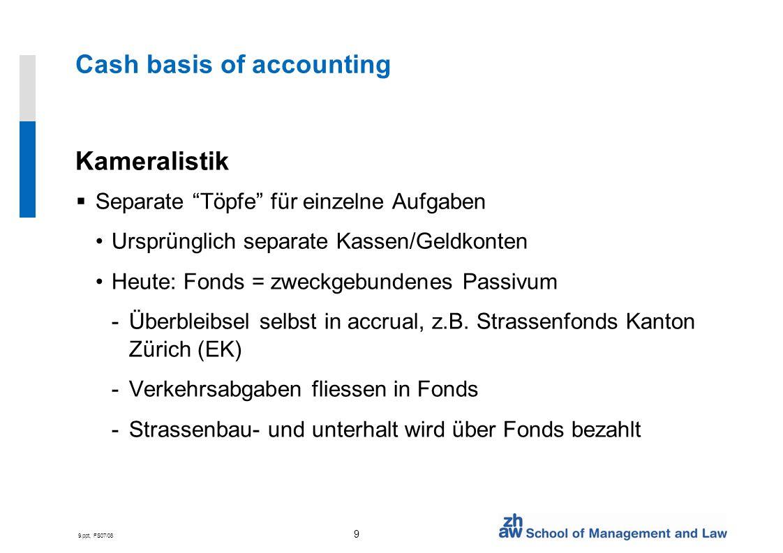 9.ppt, FS07/08 9 Cash basis of accounting Kameralistik Separate Töpfe für einzelne Aufgaben Ursprünglich separate Kassen/Geldkonten Heute: Fonds = zwe