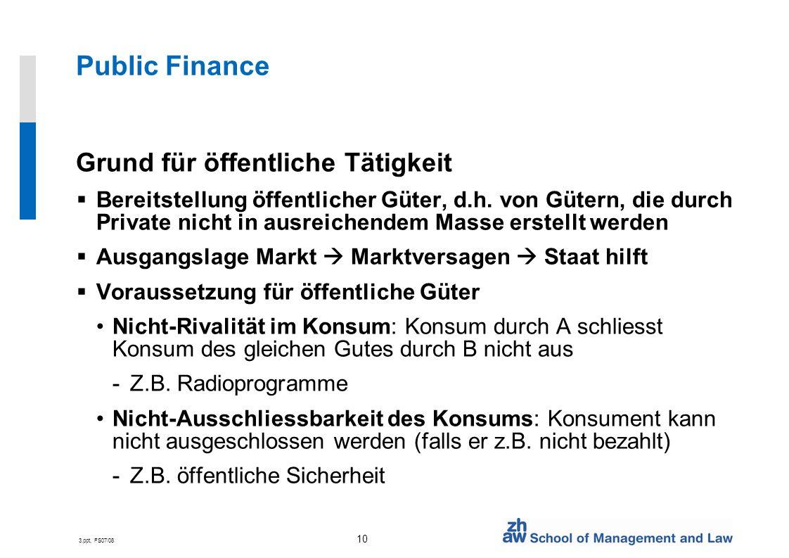 3.ppt, FS07/08 10 Public Finance Grund für öffentliche Tätigkeit Bereitstellung öffentlicher Güter, d.h.