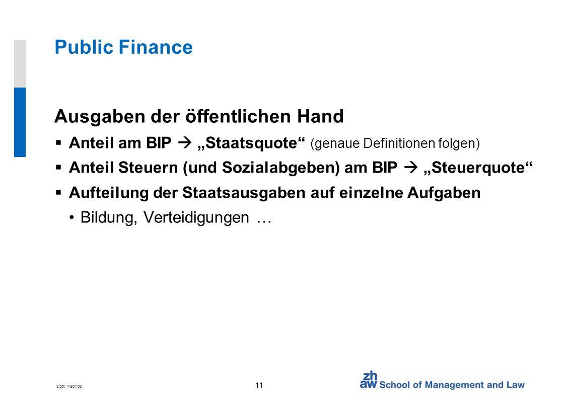 3.ppt, FS07/08 11 Public Finance Ausgaben der öffentlichen Hand Anteil am BIP Staatsquote (genaue Definitionen folgen) Anteil Steuern (und Sozialabgeben) am BIP Steuerquote Aufteilung der Staatsausgaben auf einzelne Aufgaben Bildung, Verteidigungen …