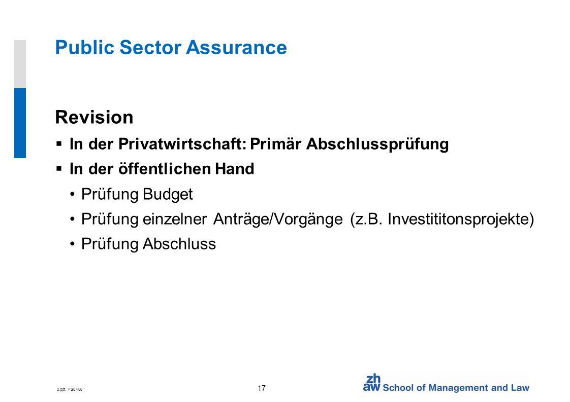3.ppt, FS07/08 17 Public Sector Assurance Revision In der Privatwirtschaft: Primär Abschlussprüfung In der öffentlichen Hand Prüfung Budget Prüfung einzelner Anträge/Vorgänge (z.B.