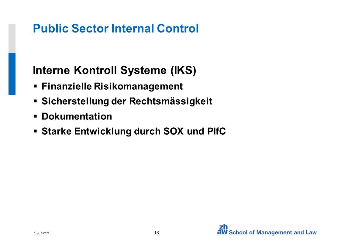 3.ppt, FS07/08 18 Public Sector Internal Control Interne Kontroll Systeme (IKS) Finanzielle Risikomanagement Sicherstellung der Rechtsmässigkeit Dokumentation Starke Entwicklung durch SOX und PIfC