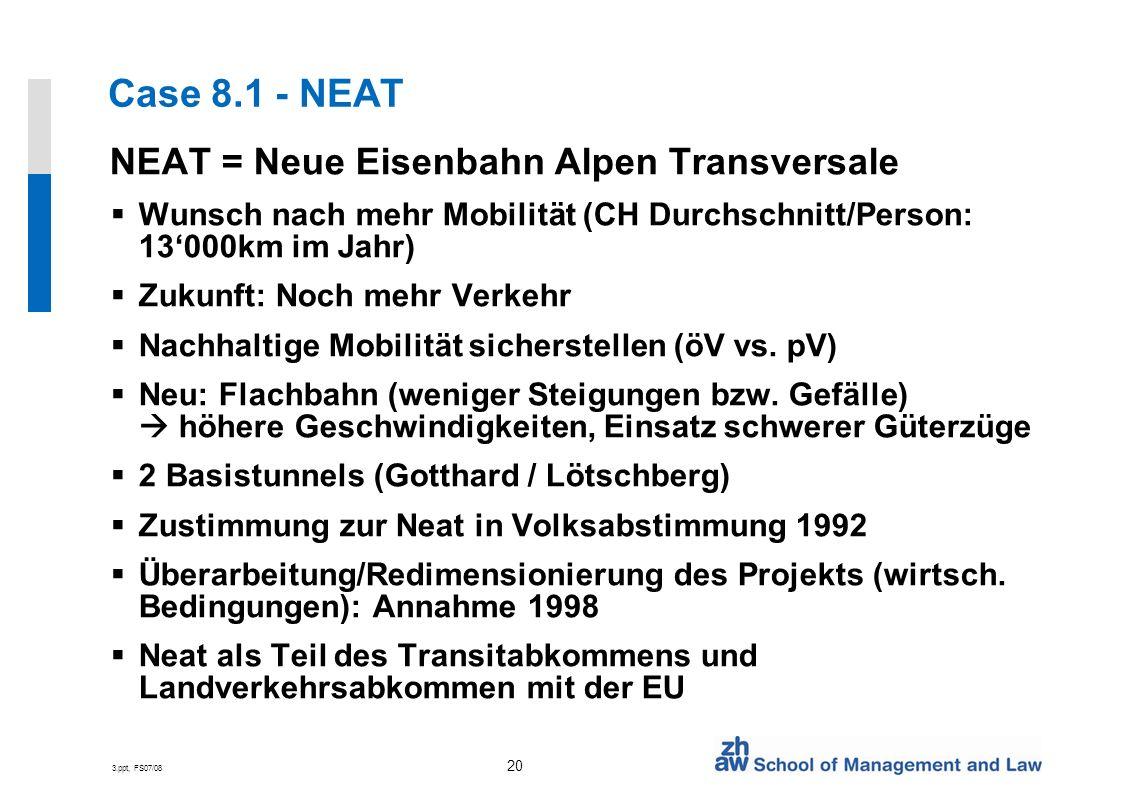 3.ppt, FS07/08 20 Case 8.1 - NEAT NEAT = Neue Eisenbahn Alpen Transversale Wunsch nach mehr Mobilität (CH Durchschnitt/Person: 13000km im Jahr) Zukunft: Noch mehr Verkehr Nachhaltige Mobilität sicherstellen (öV vs.