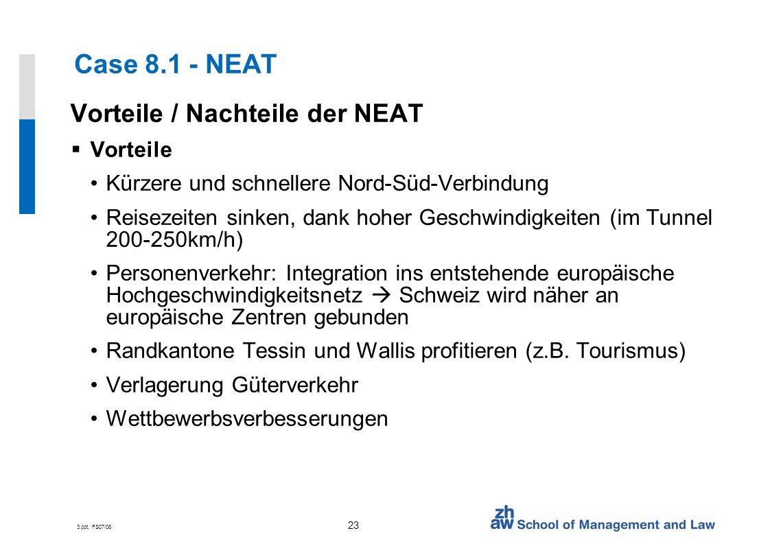 3.ppt, FS07/08 23 Case 8.1 - NEAT Vorteile / Nachteile der NEAT Vorteile Kürzere und schnellere Nord-Süd-Verbindung Reisezeiten sinken, dank hoher Geschwindigkeiten (im Tunnel 200-250km/h) Personenverkehr: Integration ins entstehende europäische Hochgeschwindigkeitsnetz Schweiz wird näher an europäische Zentren gebunden Randkantone Tessin und Wallis profitieren (z.B.