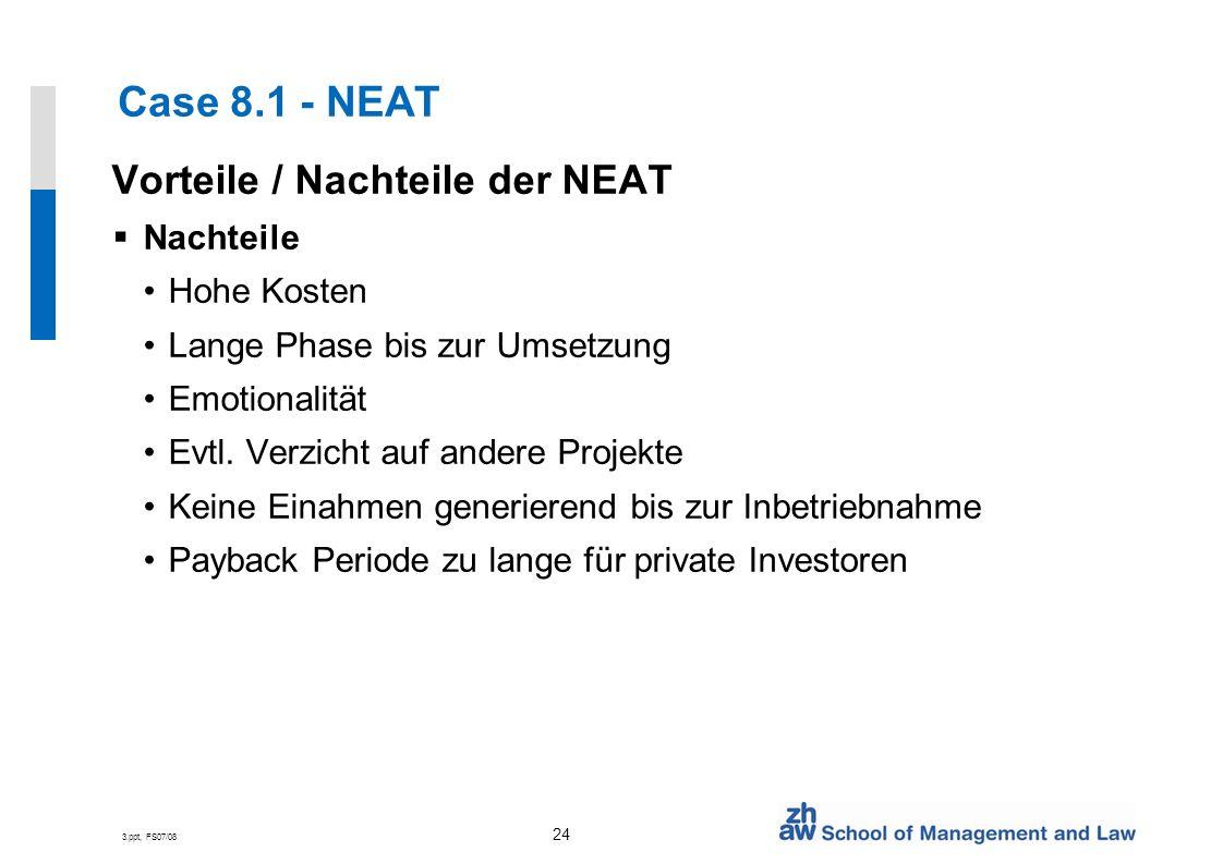 3.ppt, FS07/08 24 Case 8.1 - NEAT Vorteile / Nachteile der NEAT Nachteile Hohe Kosten Lange Phase bis zur Umsetzung Emotionalität Evtl.