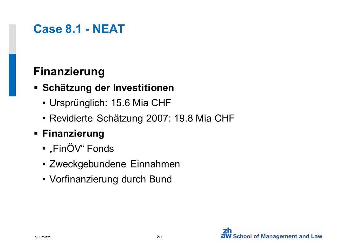 3.ppt, FS07/08 25 Case 8.1 - NEAT Finanzierung Schätzung der Investitionen Ursprünglich: 15.6 Mia CHF Revidierte Schätzung 2007: 19.8 Mia CHF Finanzierung FinÖV Fonds Zweckgebundene Einnahmen Vorfinanzierung durch Bund