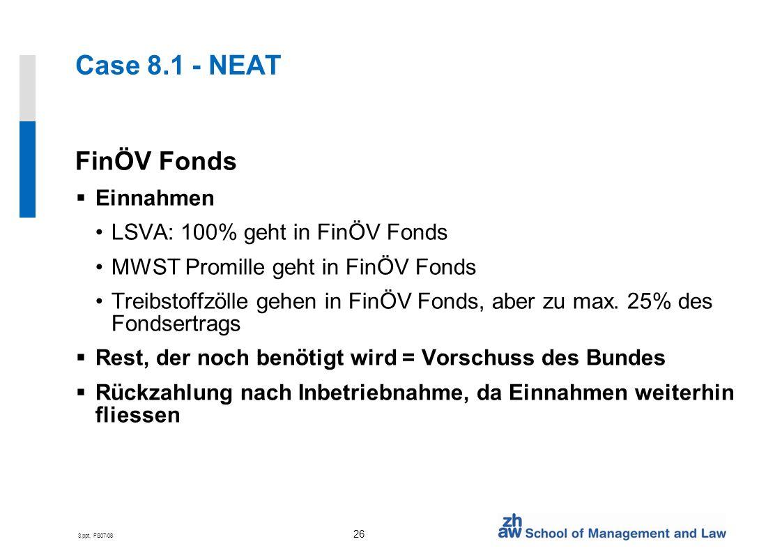3.ppt, FS07/08 26 Case 8.1 - NEAT FinÖV Fonds Einnahmen LSVA: 100% geht in FinÖV Fonds MWST Promille geht in FinÖV Fonds Treibstoffzölle gehen in FinÖV Fonds, aber zu max.