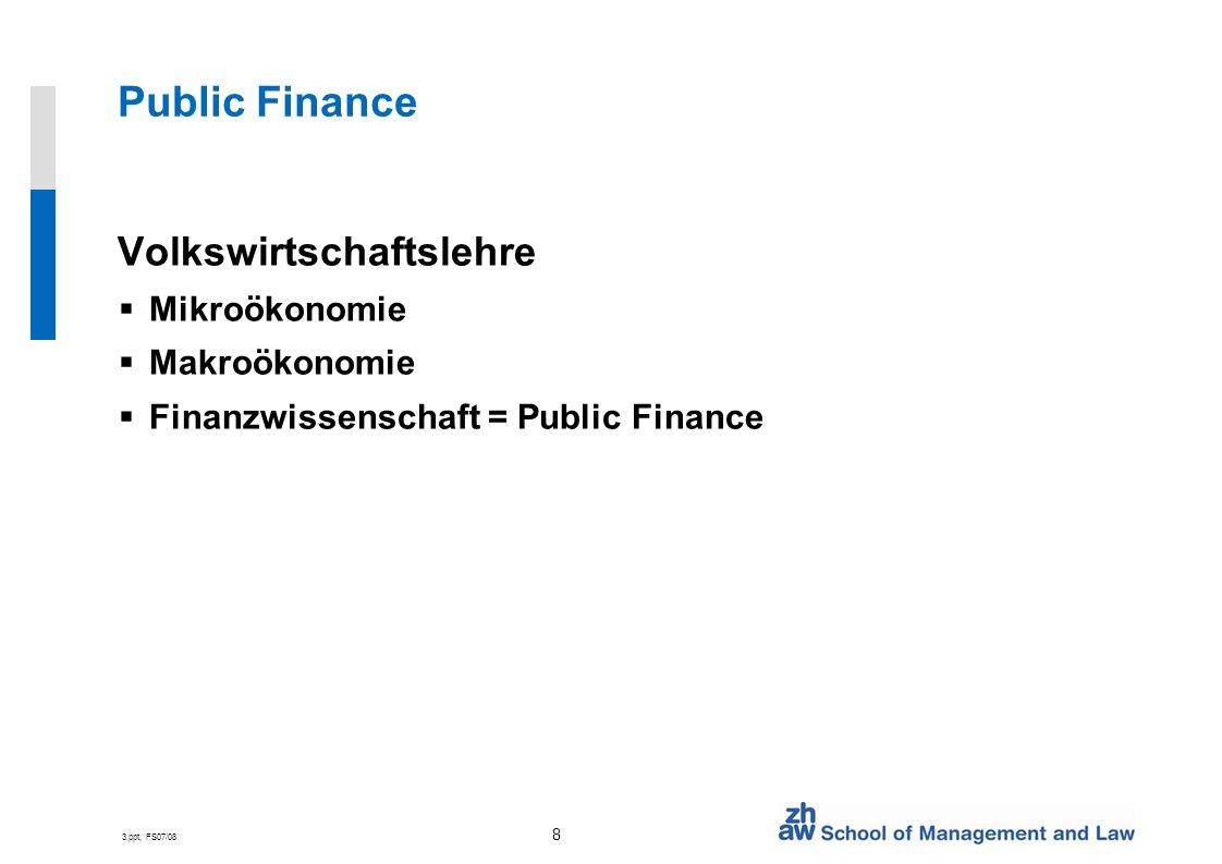 3.ppt, FS07/08 9 Public Finance Elemente Grund für öffentliche Tätigkeit (welfare economics) öffentliche und meritorische Güter Ausgaben der öffentlichen Hand Budgets Finanz- und Investitionsplanung Finanzierung der Staatstätigkeit Steuern Schulden