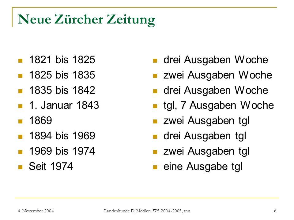 4. November 2004 Landeskunde D, Medien. WS 2004-2005, snn 6 Neue Zürcher Zeitung 1821 bis 1825 1825 bis 1835 1835 bis 1842 1. Januar 1843 1869 1894 bi