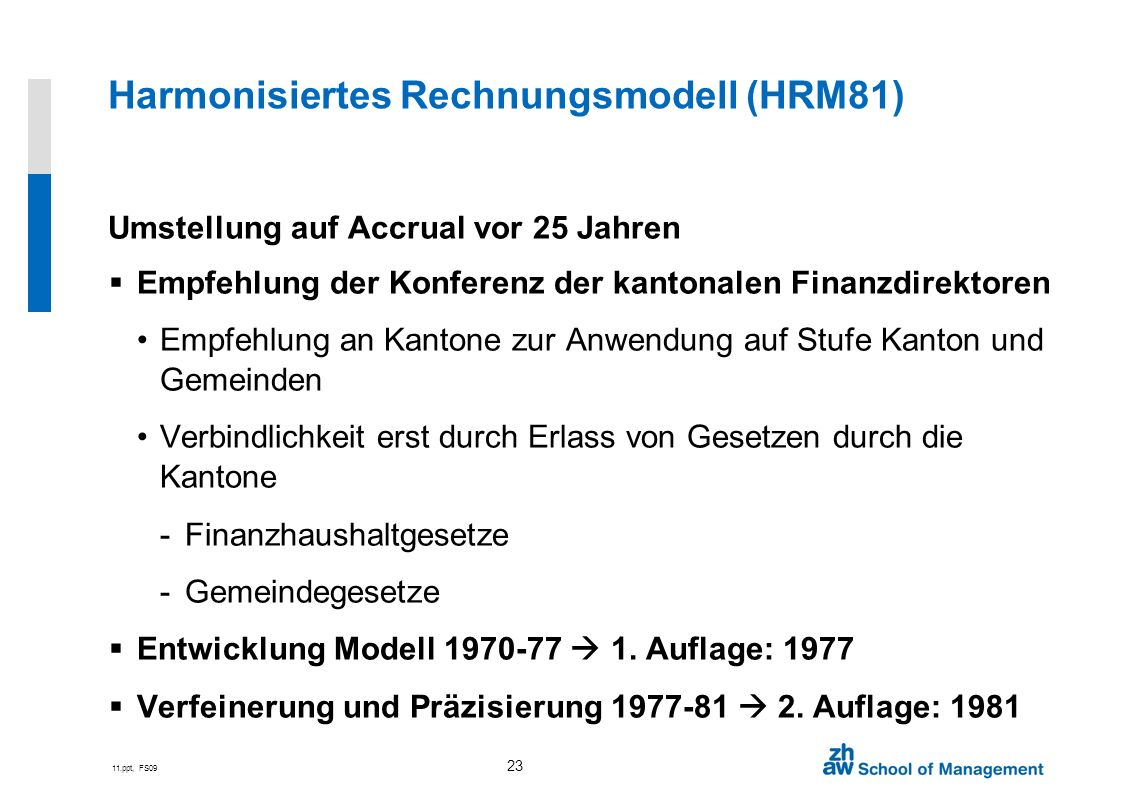 11.ppt, FS09 23 Harmonisiertes Rechnungsmodell (HRM81) Umstellung auf Accrual vor 25 Jahren Empfehlung der Konferenz der kantonalen Finanzdirektoren E
