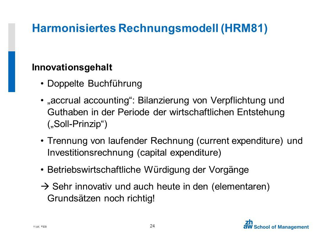 11.ppt, FS09 24 Harmonisiertes Rechnungsmodell (HRM81) Innovationsgehalt Doppelte Buchführung accrual accounting: Bilanzierung von Verpflichtung und G
