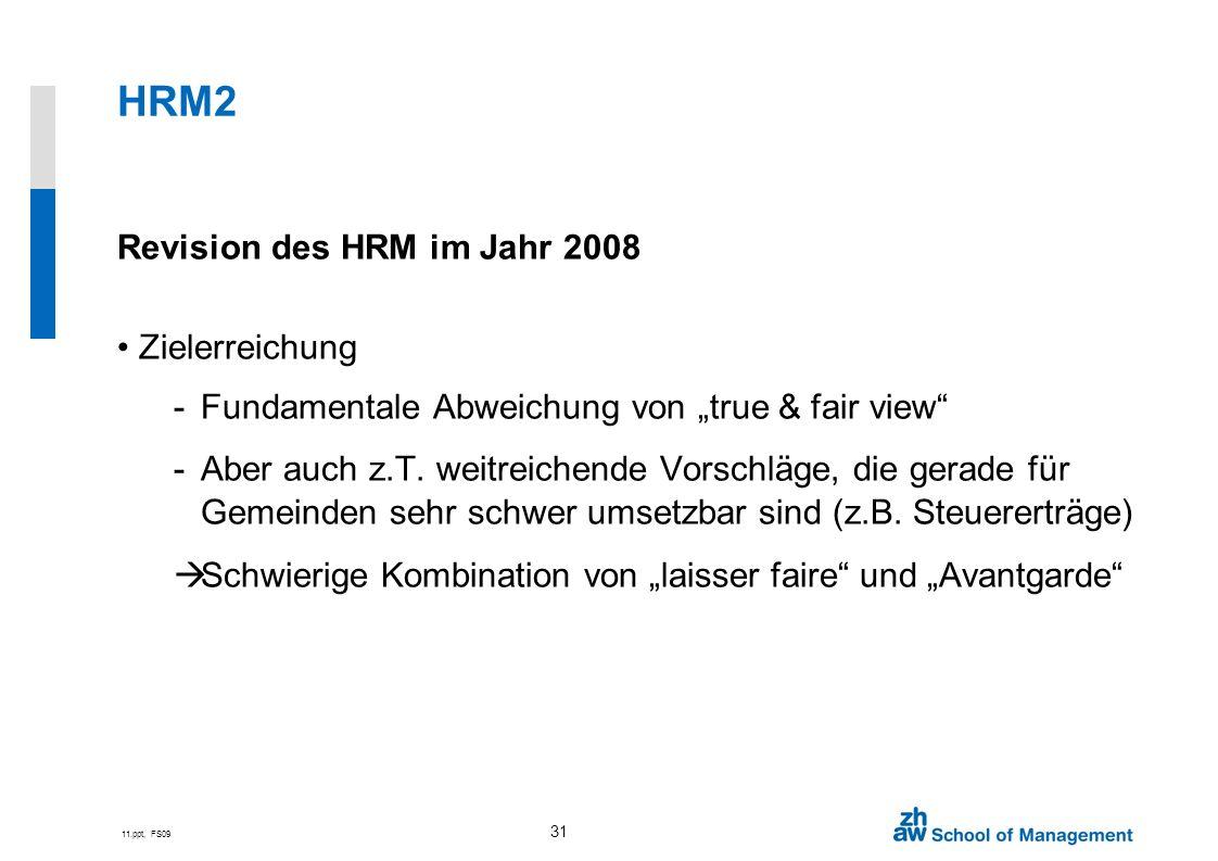 11.ppt, FS09 31 HRM2 Revision des HRM im Jahr 2008 Zielerreichung -Fundamentale Abweichung von true & fair view -Aber auch z.T. weitreichende Vorschlä