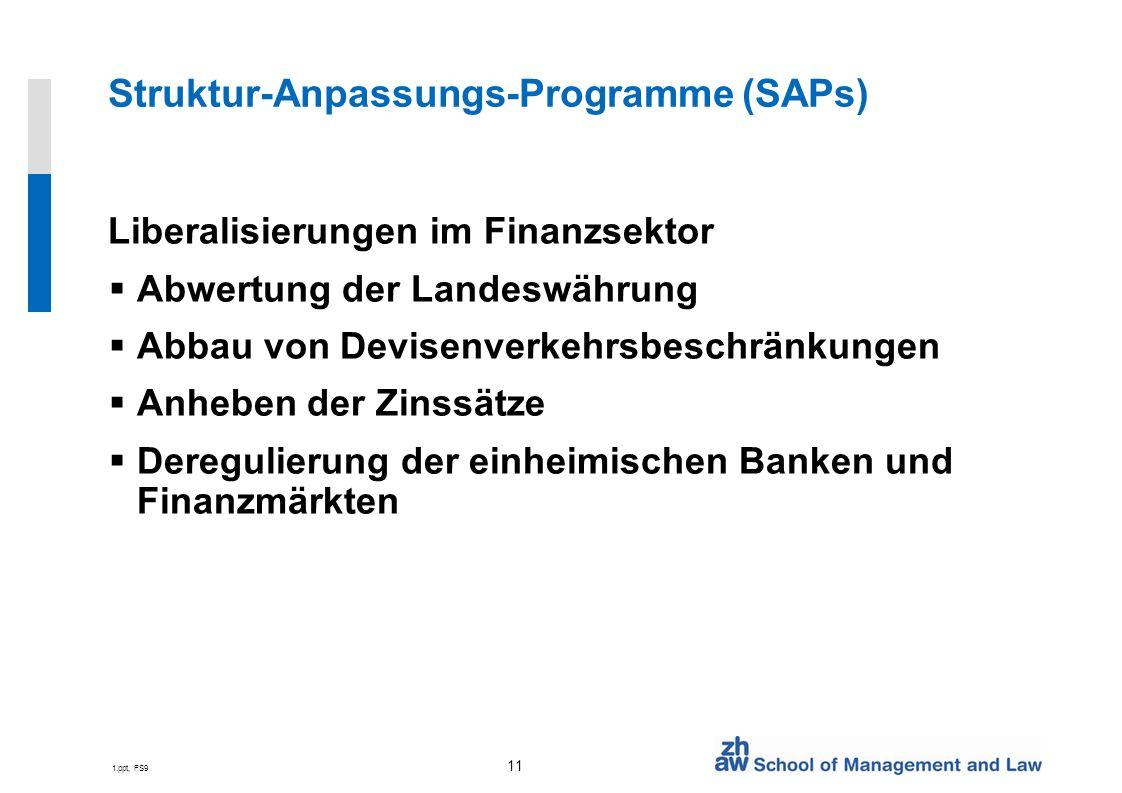 1.ppt, FS9 11 Struktur-Anpassungs-Programme (SAPs) Liberalisierungen im Finanzsektor Abwertung der Landeswährung Abbau von Devisenverkehrsbeschränkungen Anheben der Zinssätze Deregulierung der einheimischen Banken und Finanzmärkten