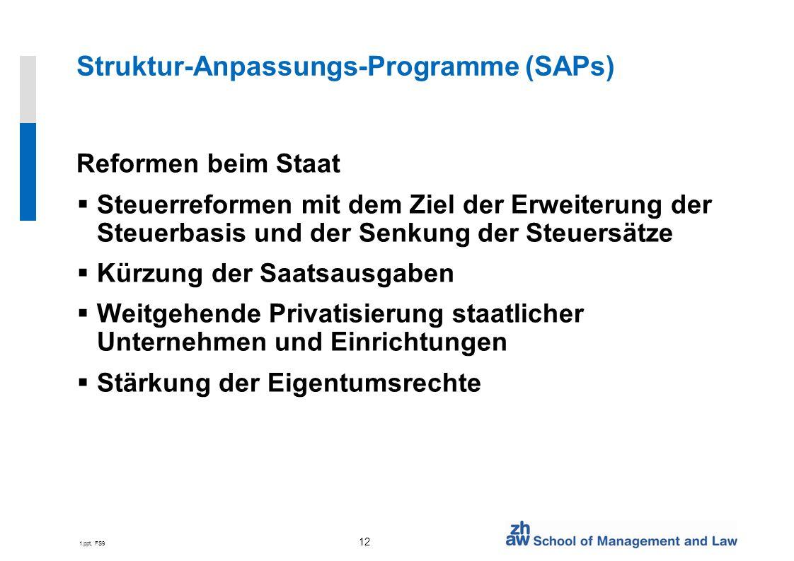 1.ppt, FS9 12 Struktur-Anpassungs-Programme (SAPs) Reformen beim Staat Steuerreformen mit dem Ziel der Erweiterung der Steuerbasis und der Senkung der Steuersätze Kürzung der Saatsausgaben Weitgehende Privatisierung staatlicher Unternehmen und Einrichtungen Stärkung der Eigentumsrechte