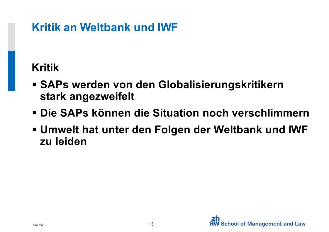 1.ppt, FS9 13 Kritik an Weltbank und IWF Kritik SAPs werden von den Globalisierungskritikern stark angezweifelt Die SAPs können die Situation noch verschlimmern Umwelt hat unter den Folgen der Weltbank und IWF zu leiden