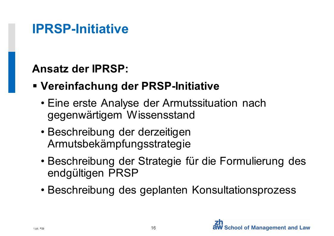 1.ppt, FS9 16 IPRSP-Initiative Ansatz der IPRSP: Vereinfachung der PRSP-Initiative Eine erste Analyse der Armutssituation nach gegenwärtigem Wissensstand Beschreibung der derzeitigen Armutsbekämpfungsstrategie Beschreibung der Strategie für die Formulierung des endgültigen PRSP Beschreibung des geplanten Konsultationsprozess