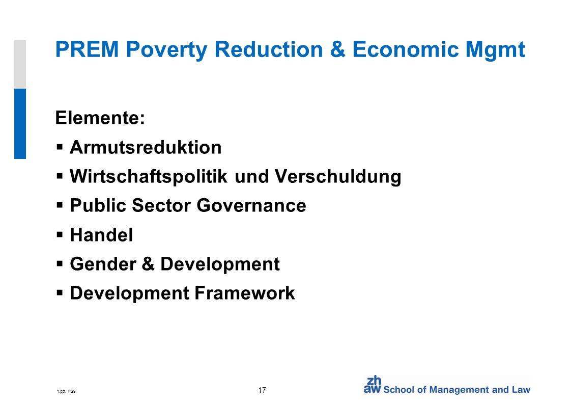 1.ppt, FS9 17 PREM Poverty Reduction & Economic Mgmt Elemente: Armutsreduktion Wirtschaftspolitik und Verschuldung Public Sector Governance Handel Gender & Development Development Framework