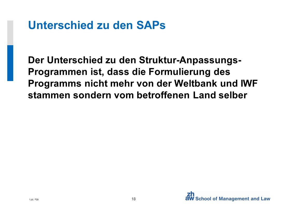 1.ppt, FS9 18 Unterschied zu den SAPs Der Unterschied zu den Struktur-Anpassungs- Programmen ist, dass die Formulierung des Programms nicht mehr von der Weltbank und IWF stammen sondern vom betroffenen Land selber