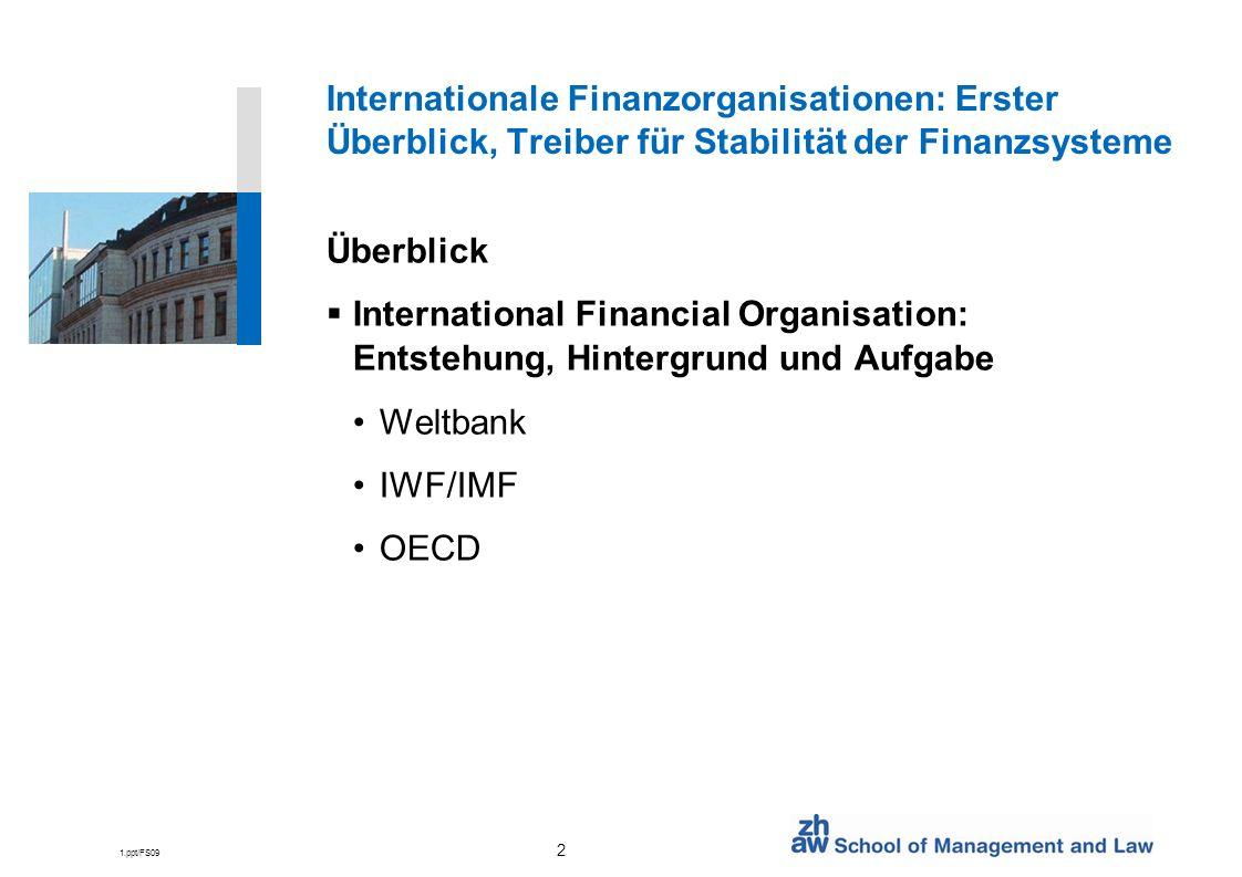 1.ppt/FS09 2 Internationale Finanzorganisationen: Erster Überblick, Treiber für Stabilität der Finanzsysteme Überblick International Financial Organisation: Entstehung, Hintergrund und Aufgabe Weltbank IWF/IMF OECD