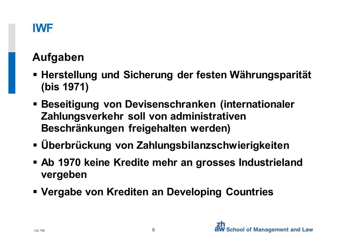 1.ppt, FS9 7 Weltbank / IWF Instrumente Vergabe von zweckgebundenen Krediten zu günstigen Konditionen Fonds mit zinslosen Darlehen und langer Laufzeit Zuschüsse an die ärmsten Mitgliedländer Förderungsprojekte Struktur Anpassungs Programme (SAPs)