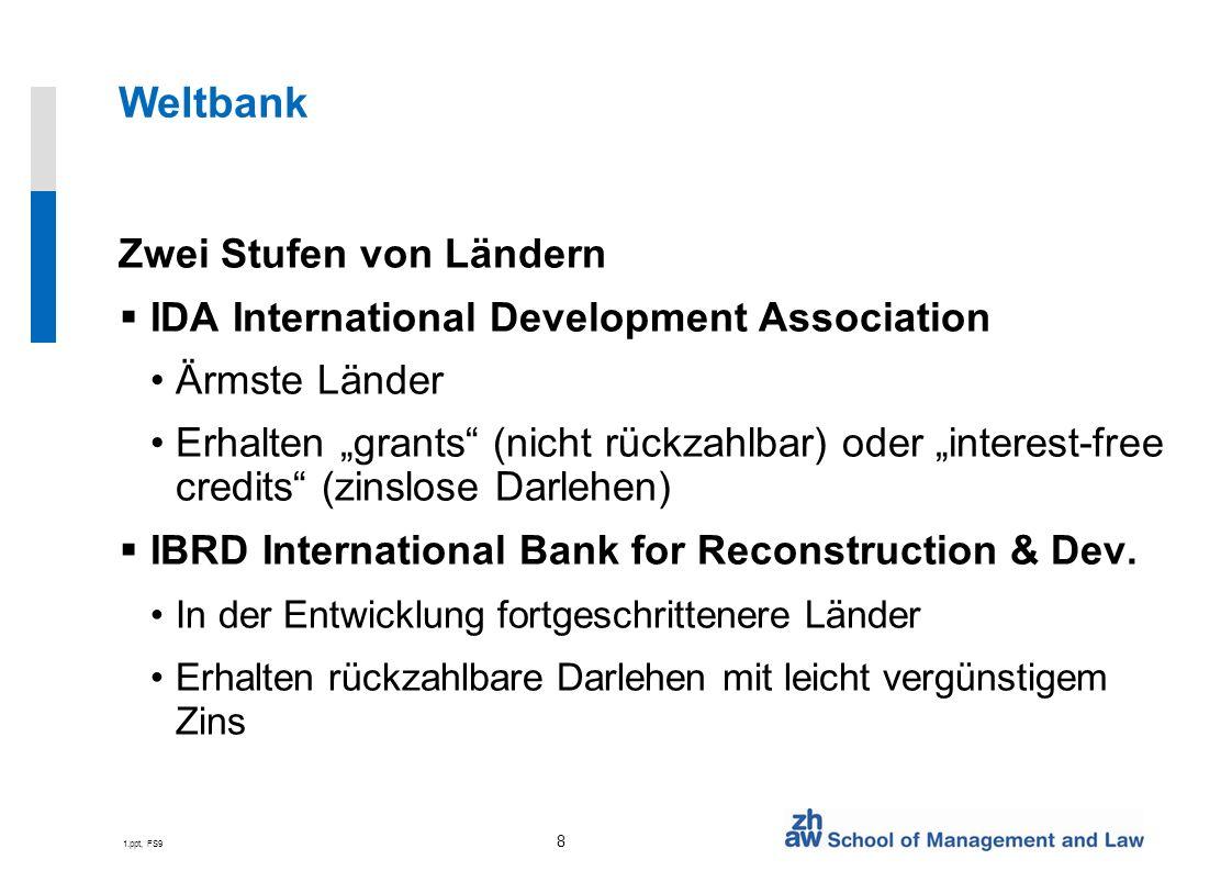 1.ppt, FS9 8 Weltbank Zwei Stufen von Ländern IDA International Development Association Ärmste Länder Erhalten grants (nicht rückzahlbar) oder interest-free credits (zinslose Darlehen) IBRD International Bank for Reconstruction & Dev.
