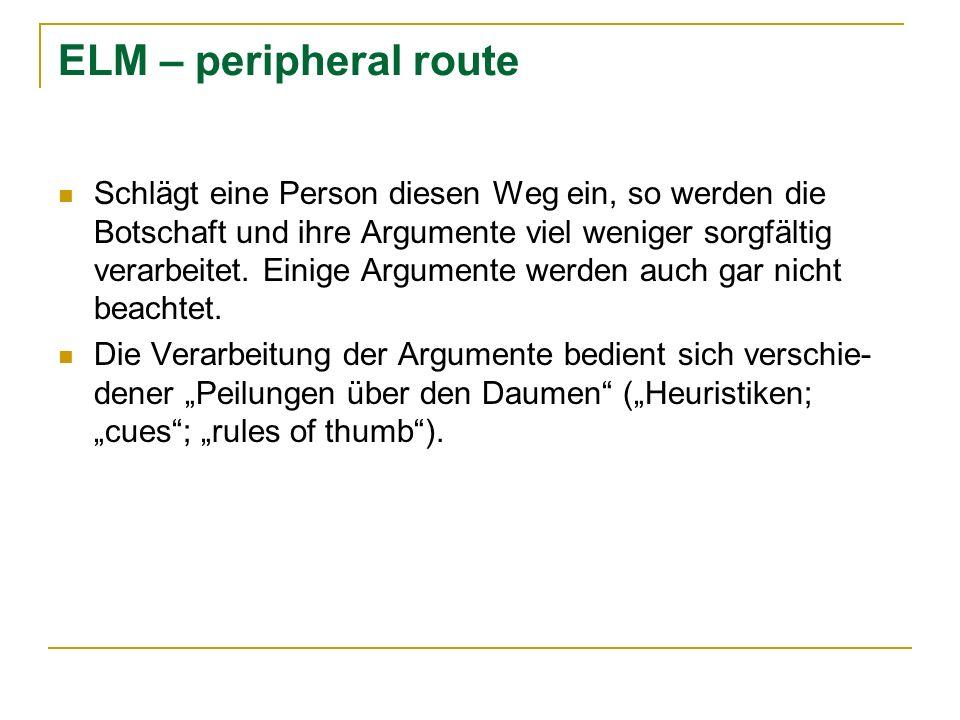 ELM – peripheral route Schlägt eine Person diesen Weg ein, so werden die Botschaft und ihre Argumente viel weniger sorgfältig verarbeitet. Einige Argu