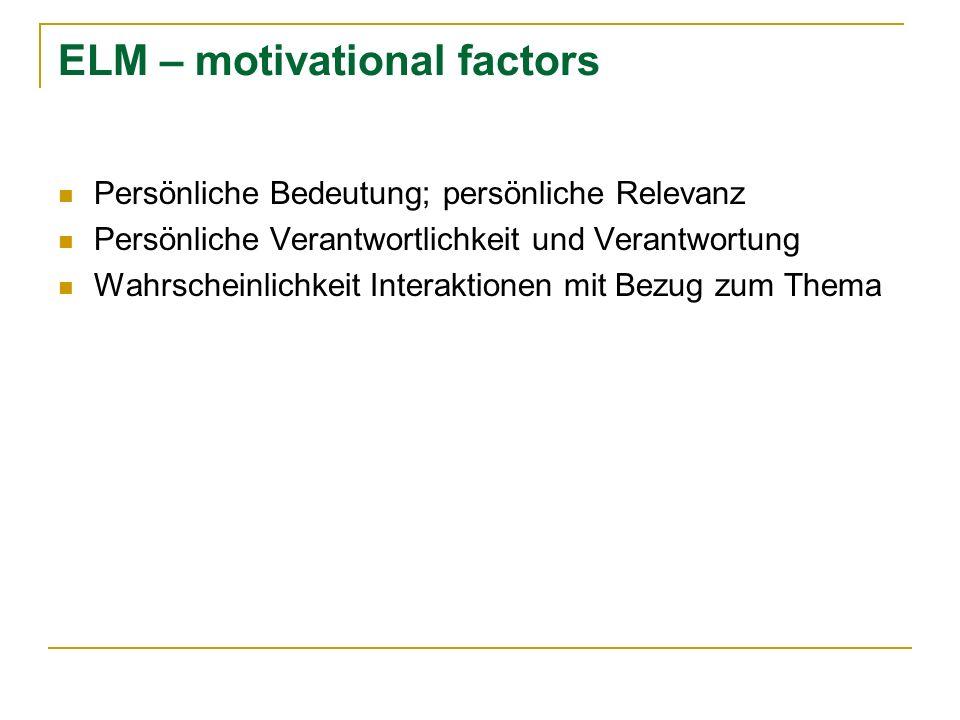 ELM – motivational factors Persönliche Bedeutung; persönliche Relevanz Persönliche Verantwortlichkeit und Verantwortung Wahrscheinlichkeit Interaktion