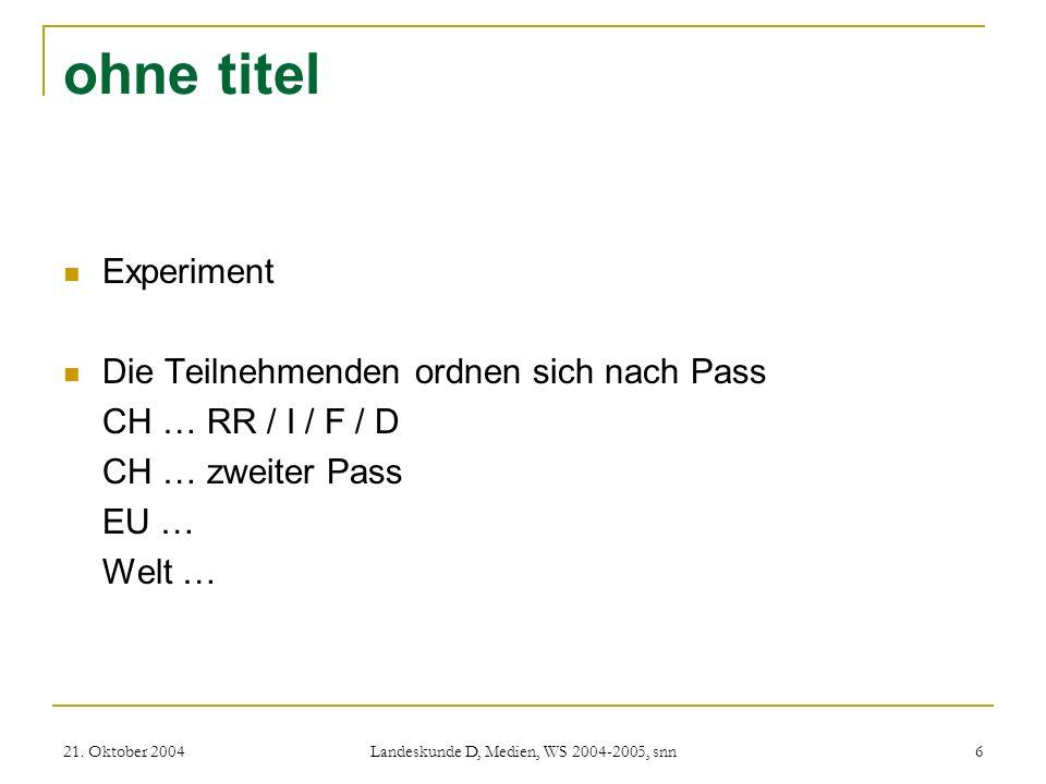 21. Oktober 2004 Landeskunde D, Medien, WS 2004-2005, snn 6 ohne titel Experiment Die Teilnehmenden ordnen sich nach Pass CH … RR / I / F / D CH … zwe
