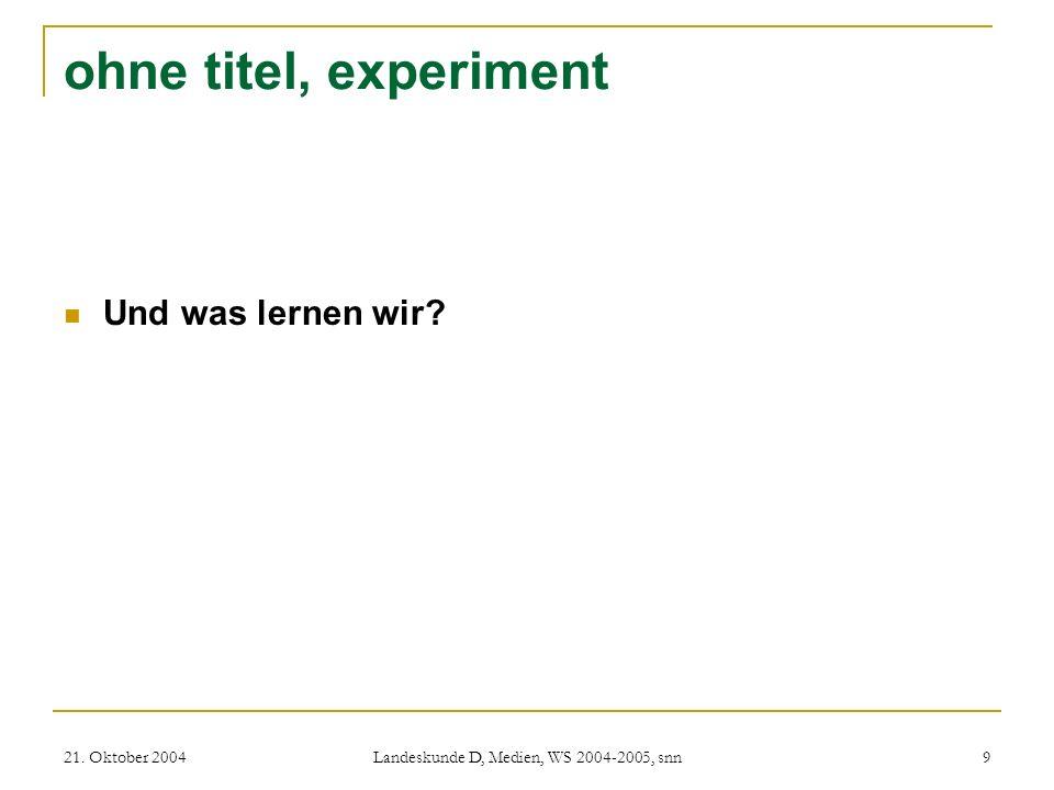 21. Oktober 2004 Landeskunde D, Medien, WS 2004-2005, snn 9 ohne titel, experiment Und was lernen wir?
