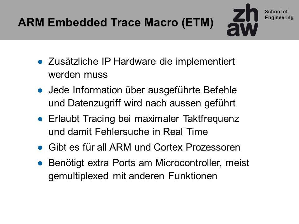 School of Engineering ARM Embedded Trace Macro (ETM) Zusätzliche IP Hardware die implementiert werden muss Jede Information über ausgeführte Befehle u