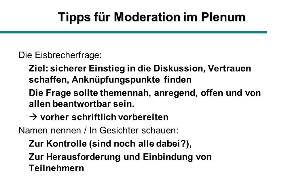 Tipps für Moderation im Plenum Die Eisbrecherfrage: Ziel: sicherer Einstieg in die Diskussion, Vertrauen schaffen, Anknüpfungspunkte finden Die Frage sollte themennah, anregend, offen und von allen beantwortbar sein.